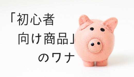 投資や保険の「初心者向け商品」のワナ
